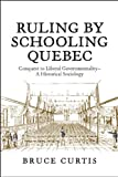 Curtis, Bruce: Ruling by Schooling Quebec: Conquest to Liberal Governmentality - A Historical Sociology
