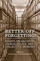 Better Off Forgetting?: Essays on Archives,…