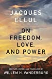 Ellul, Jacques: On Freedom, Love, and Power