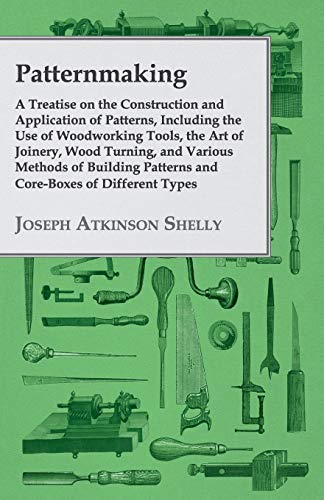 patternmaking-a-treatise-on-the-construction-and-application-of-patterns-including-the-use-of-woodworking-tools-the-art-of-joinery-wood-turning-patterns-and-coreboxes-of-different-types