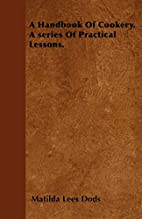 A Handbook of Cookery. A series of Practical…