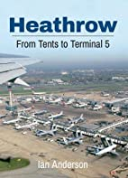 Heathrow: From Tents to Terminal Five by Ian…