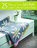 25 Ways to Sew Jelly Rolls, Layer Cakes &…