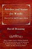 Denning, David: Polishes And Stains For Woods: How To Use And Prepare Them - Being A Complete Guide To Polishing Woodwork, With Directions For Staining, And Full ... In The Simplest And Most Satisfactory Manner