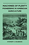 Holbrook, Stewart H.: Machines Of Plenty - Pioneering In American Agriculture
