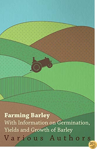 Farming Barley - With Information on Germination, Yields and Growth of Barley
