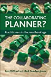 Clifford, Ben: The Collaborating Planner?: Practitioners in the Neoliberal Age