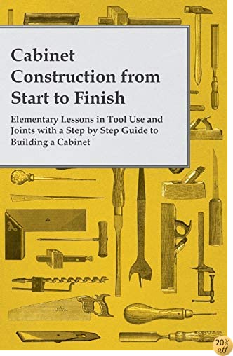 Cabinet Construction from Start to Finish Elementary Lessons in Tool Use and Joints with a Step by Step Guide to Building a Cabinet