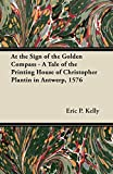 Kelly, Eric P.: At the Sign of the Golden Compass - A Tale of the Printing House of Christopher Plantin in Antwerp, 1576