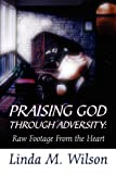 Wilson, Linda: Praising God Through Adversity: Raw Footage From the Heart