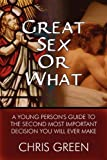 Green, Chris: Great Sex or What: A Young Person's Guide to the Second Most Important Decision You Will Ever Make