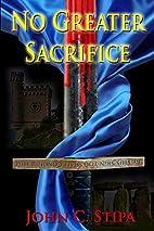 No Greater Sacrifice by John C. Stipa