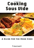 Cooking Sous Vide: A Guide for the Home Cook…