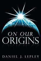 On Our Origins by Daniel J. Lepley