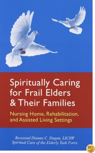 Spiritually Caring for Frail Elders and Their Families: Nursing Home, Rehabilitation, and Assisted Living Settings