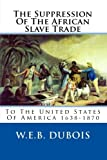 DuBois, W.E.B.: The Suppression Of The African Slave Trade: To The United States Of America 1638-1870