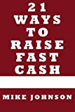 Johnson, Mike: 21 Ways to Raise Fast Cash: Quick Methods to raise Cash Online and Offline