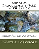 White, J: SAP SCM Procurement (MM) with ERP 6.0: Associate Certification Exam with Questions, Answers & Explanations