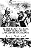 Holland, Jack: Robber Baron Bankers, Media Modulators, and Astute Politicians