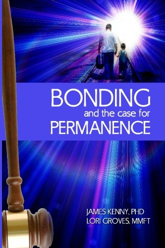 bonding-and-the-case-for-permanence-preventing-mental-illness-crime-and-homelessness-among-children-in-foster-care-and-adoption-a-guide-for-attorneys-judges-therapists-and-child-welfare