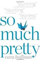 So Much Pretty: A Novel by Cara Hoffman