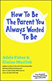 Faber, Adele: How to Be the Parent You Always Wanted to Be