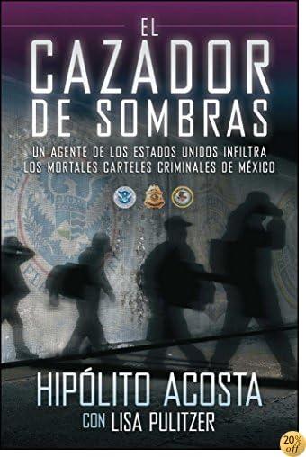 El cazador de sombras: Un agente de los Estados Unidos infiltra los mortales carteles criminales de México (Atria Espanol) (Spanish Edition)