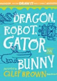 Brown, Calef: Dragon, Robot, Gatorbunny: Pick One. Draw It. Make It Funny!DRAGON, ROBOT, GATORBUNNY: PICK ONE. DRAW IT. MAKE IT FUNNY! by Brown, Calef (Author) on Apr-25-2012 Hardcover