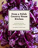 Applebaum, Anne: From a Polish Country House Kitchen: 90 Recipes for the Ultimate Comfort Food