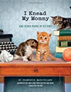 I Knead My Mommy: And Other Poems by Kittens…
