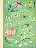 How to Be a Wildflower: A Field Guide by…