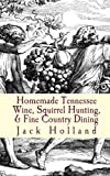 Holland, Jack: Homemade Tennessee Wine, Squirrel Hunting, & Fine Country Dining