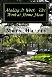 Harris, Mary: Making It Work:  The Work at Home Mom