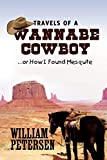 Petersen, William: Travels of a Wannabe Cowboy: .or How I Found Mesquite