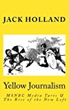 Holland, Jack: Yellow Journalism: MSNBC Media Tarts & the Rise of the New Left