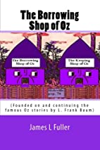 The Borrowing Shop of Oz by James L. Fuller