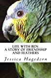 Hagedorn, Jessica: Life with Ben: A Story of Friendship and Feathers