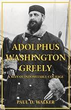 Adolphus Washington Greely: A Man of…