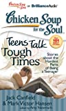 Canfield, Jack: Chicken Soup for the Soul: Teens Talk Tough Times: Stories about the Hardest Parts of Being a Teenager