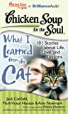 Canfield, Jack: Chicken Soup for the Soul: What I Learned from the Cat: 101 Stories about Life, Love, and Lessons