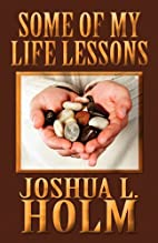 Some of My Life Lessons by Joshua L. Holm