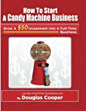 Cooper, Douglas: How To Start A Candy Machine Business: Grow a $50 Investment Into A Million Dollar Business