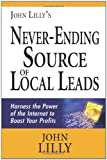 Lilly, John: John Lilly's Never-Ending Source of Local Leads: Harness the Power of the Internet to Boost Your Profits