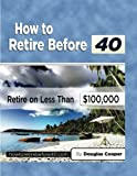 Cooper, Douglas: How To Retire Before 40: Retire On Less Than $100,000