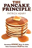 Henry, Patrick: The Pancake Principle: Seventeen Sticky Ways To Make Your Customers flip for you