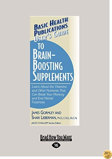 Users Guide to Brain-Boosting Supplements: Learn About the Vitamins and Other Nutrients that Can Boost your Memory and End Mental Fuzziness