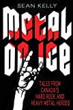 Kelly, Sean: Metal on Ice: Tales from Canada's Hard Rock and Heavy Metal Heroes