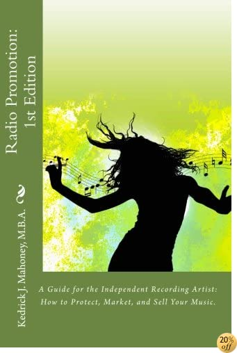 Radio Promotion: 1st Edition: A Guide for the Independent Recording Artist: How to Protect, Market, and Sell Your Music.