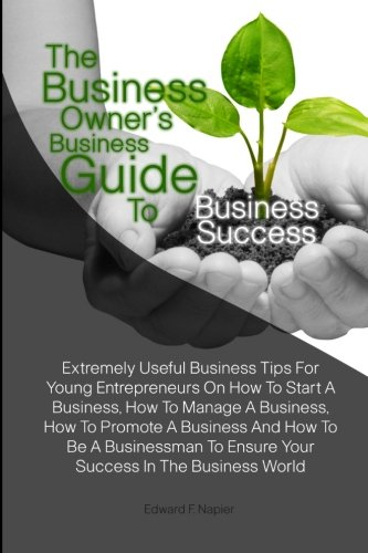 the-business-owners-business-guide-to-business-success-extremely-useful-business-tips-for-young-entrepreneurs-on-how-to-start-a-business-how-to-to-ensure-your-success-in-the-business-world