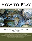 Torrey, Reuben A: How to Pray: The Art of Effective Prayers